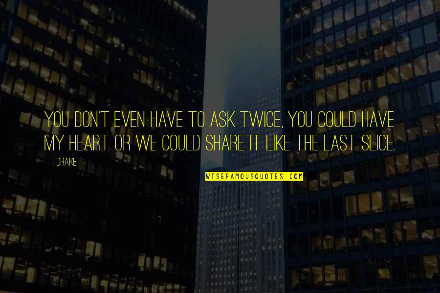 You Have My Heart Quotes By Drake: You don't even have to ask twice, you