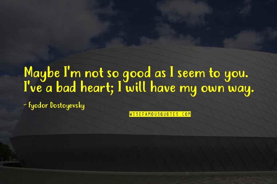 You Have My Heart Quotes By Fyodor Dostoyevsky: Maybe I'm not so good as I seem