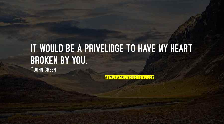 You Have My Heart Quotes By John Green: It would be a privelidge to have my