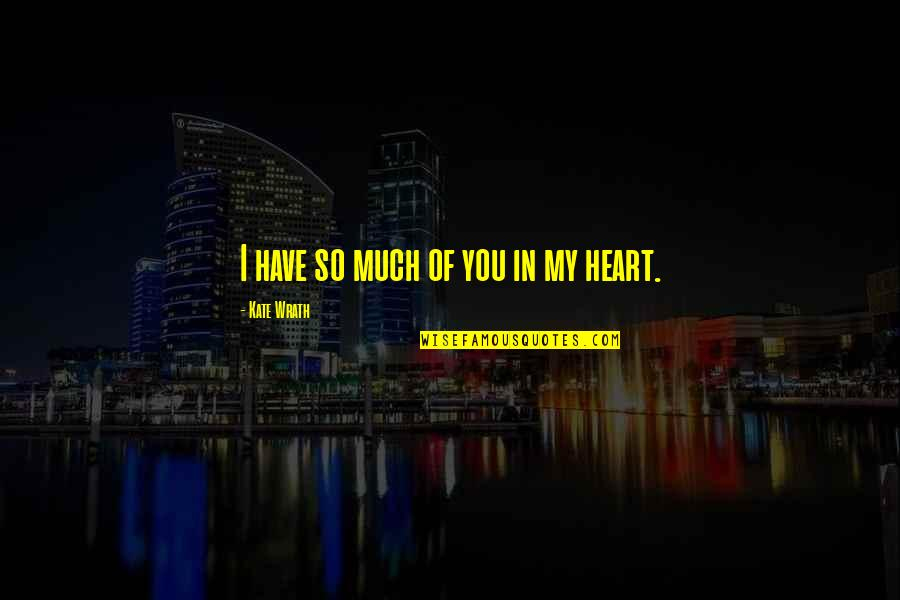 You Have My Heart Quotes By Kate Wrath: I have so much of you in my