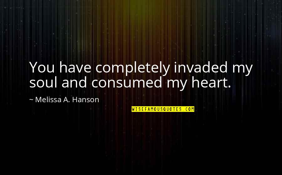 You Have My Heart Quotes By Melissa A. Hanson: You have completely invaded my soul and consumed