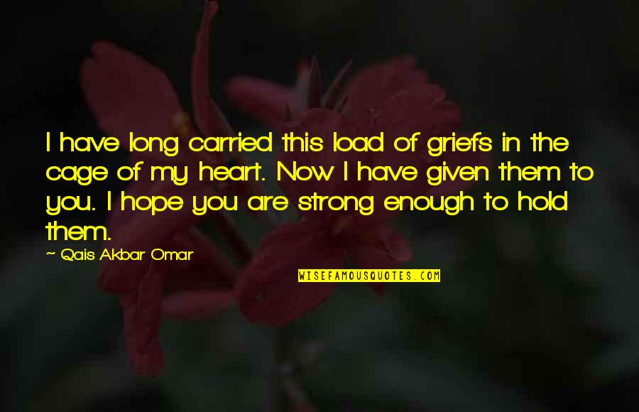 You Have My Heart Quotes By Qais Akbar Omar: I have long carried this load of griefs