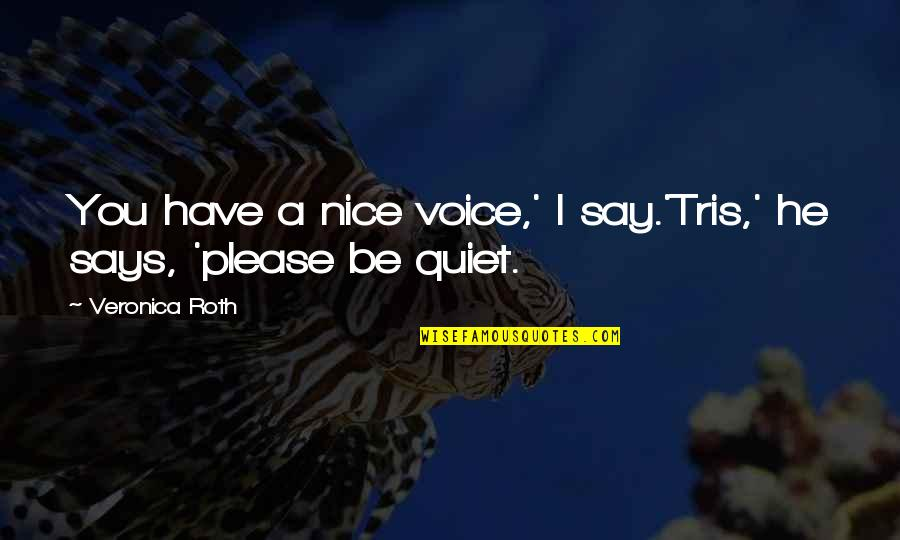 You Have Nice Voice Quotes By Veronica Roth: You have a nice voice,' I say.'Tris,' he