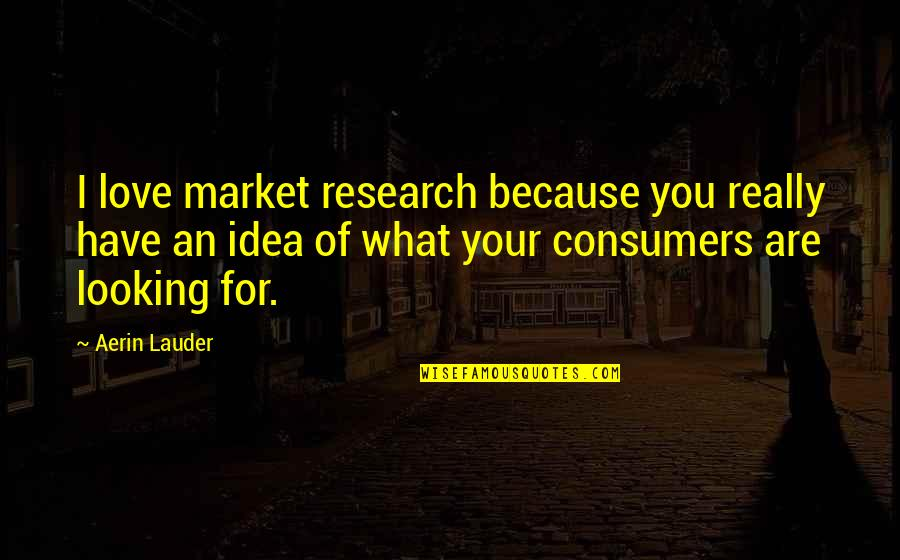 You Have No Idea Love Quotes By Aerin Lauder: I love market research because you really have