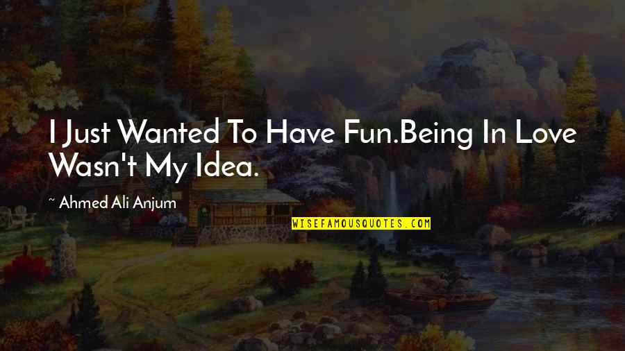 You Have No Idea Love Quotes By Ahmed Ali Anjum: I Just Wanted To Have Fun.Being In Love