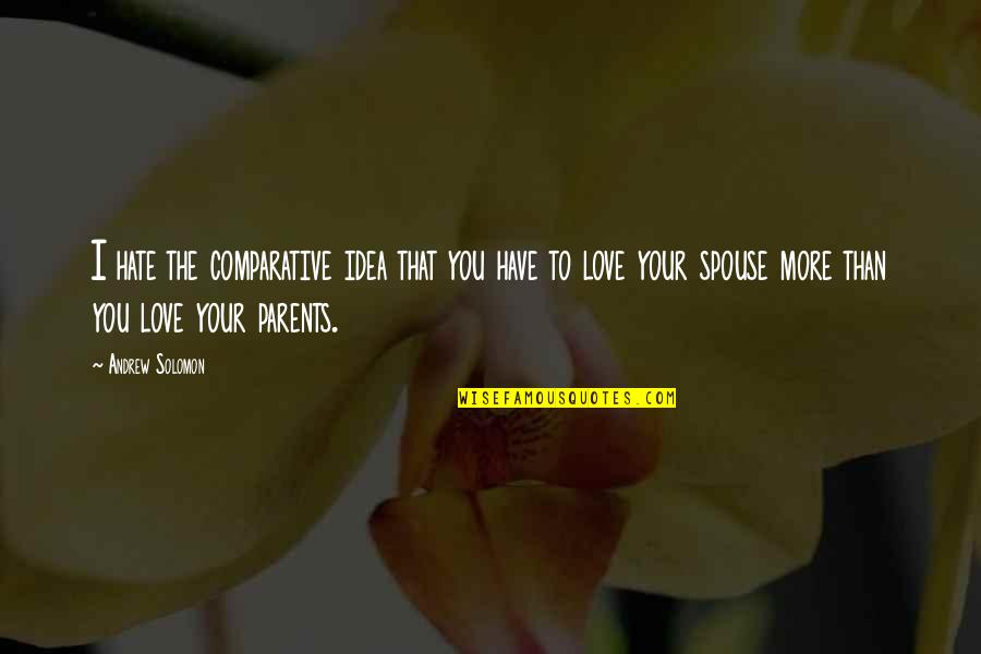 You Have No Idea Love Quotes By Andrew Solomon: I hate the comparative idea that you have