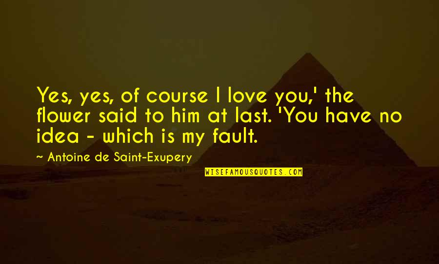You Have No Idea Love Quotes By Antoine De Saint-Exupery: Yes, yes, of course I love you,' the