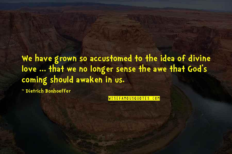 You Have No Idea Love Quotes By Dietrich Bonhoeffer: We have grown so accustomed to the idea