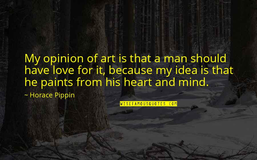 You Have No Idea Love Quotes By Horace Pippin: My opinion of art is that a man
