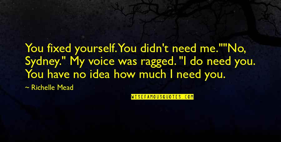 "You Have No Idea Love Quotes By Richelle Mead: You fixed yourself. You didn't need me.""""No, Sydney."""