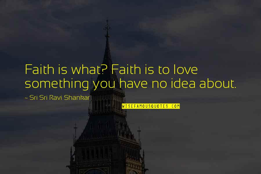 You Have No Idea Love Quotes By Sri Sri Ravi Shankar: Faith is what? Faith is to love something
