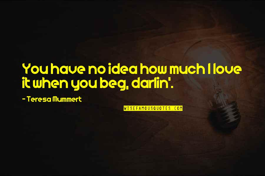 You Have No Idea Love Quotes By Teresa Mummert: You have no idea how much I love