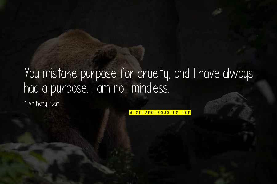You Have Purpose Quotes By Anthony Ryan: You mistake purpose for cruelty, and I have