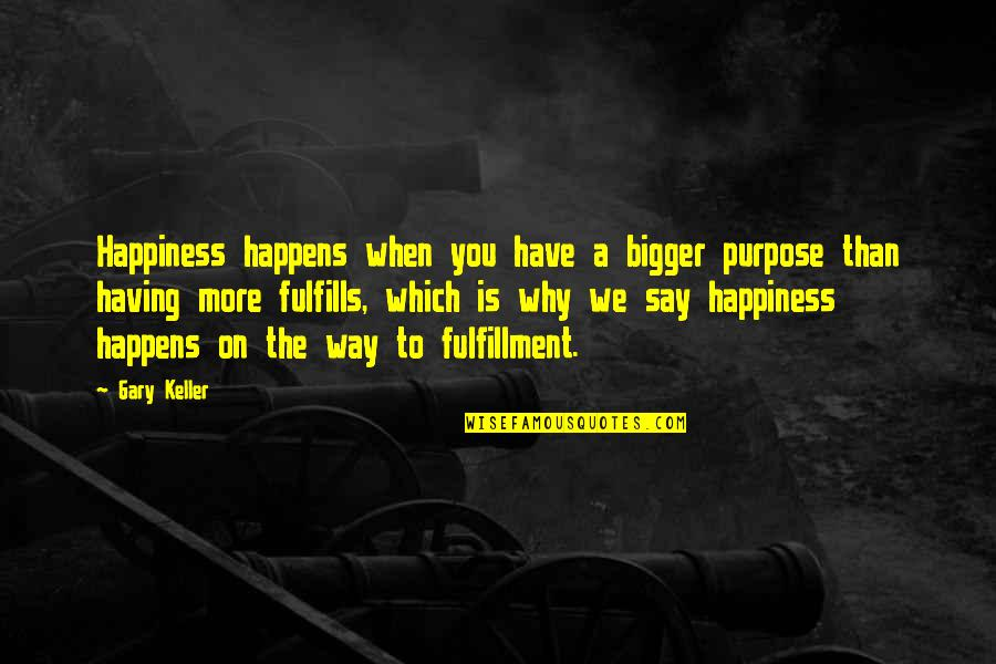 You Have Purpose Quotes By Gary Keller: Happiness happens when you have a bigger purpose
