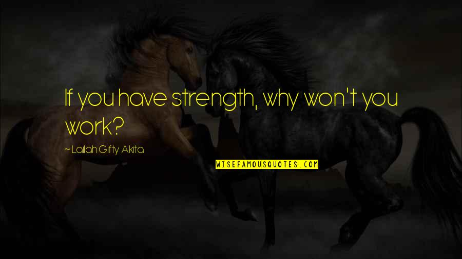 You Have Purpose Quotes By Lailah Gifty Akita: If you have strength, why won't you work?