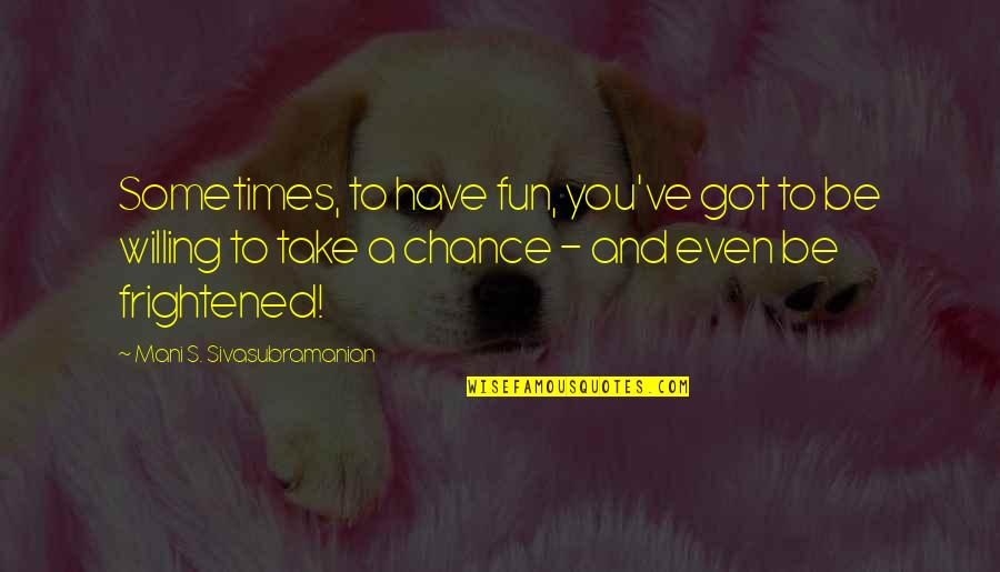 You Have Purpose Quotes By Mani S. Sivasubramanian: Sometimes, to have fun, you've got to be