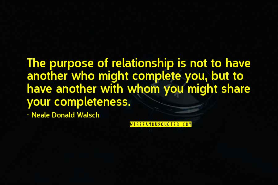 You Have Purpose Quotes By Neale Donald Walsch: The purpose of relationship is not to have