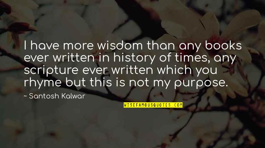 You Have Purpose Quotes By Santosh Kalwar: I have more wisdom than any books ever