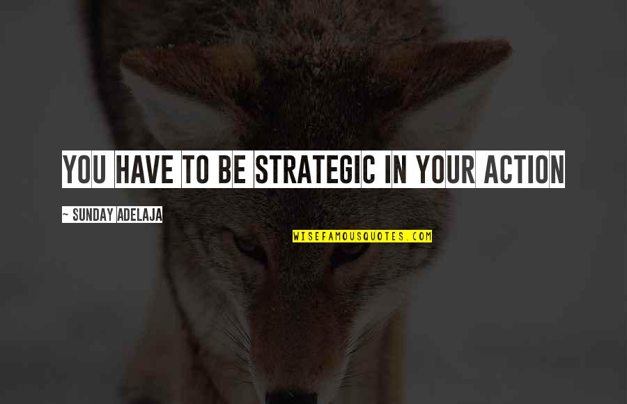 You Have Purpose Quotes By Sunday Adelaja: You have to be strategic in your action