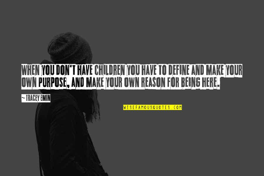 You Have Purpose Quotes By Tracey Emin: When you don't have children you have to