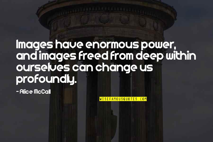 You Have The Power To Change Quotes By Alice McCall: Images have enormous power, and images freed from