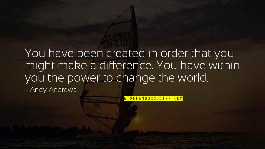 You Have The Power To Change Quotes By Andy Andrews: You have been created in order that you