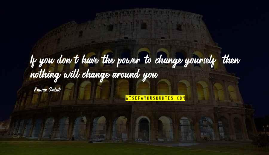 You Have The Power To Change Quotes By Anwar Sadat: If you don't have the power to change
