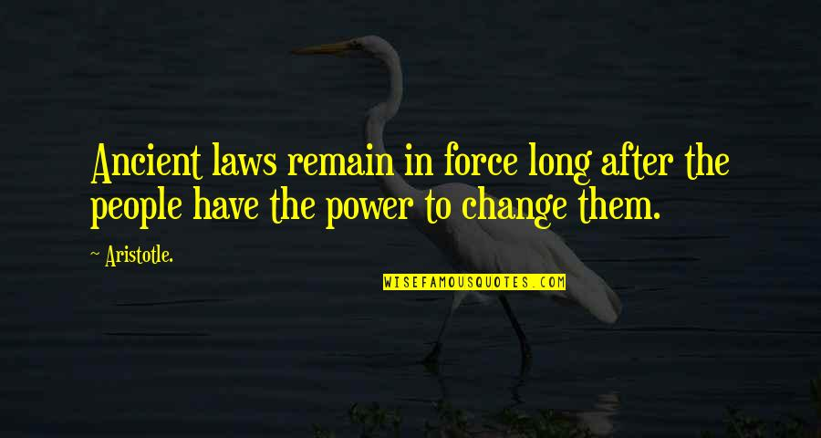 You Have The Power To Change Quotes By Aristotle.: Ancient laws remain in force long after the
