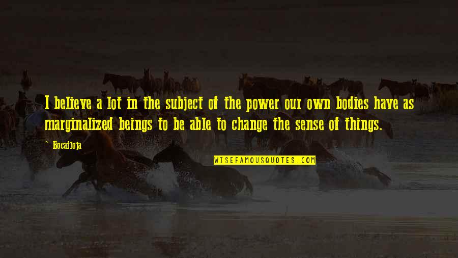 You Have The Power To Change Quotes By Bocafloja: I believe a lot in the subject of