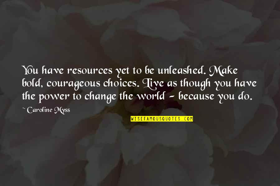 You Have The Power To Change Quotes By Caroline Myss: You have resources yet to be unleashed. Make
