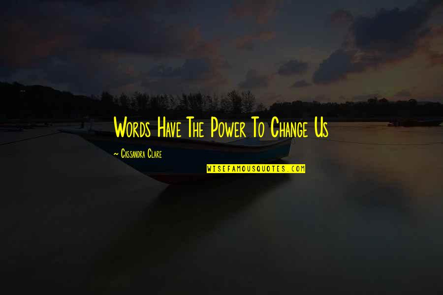 You Have The Power To Change Quotes By Cassandra Clare: Words Have The Power To Change Us