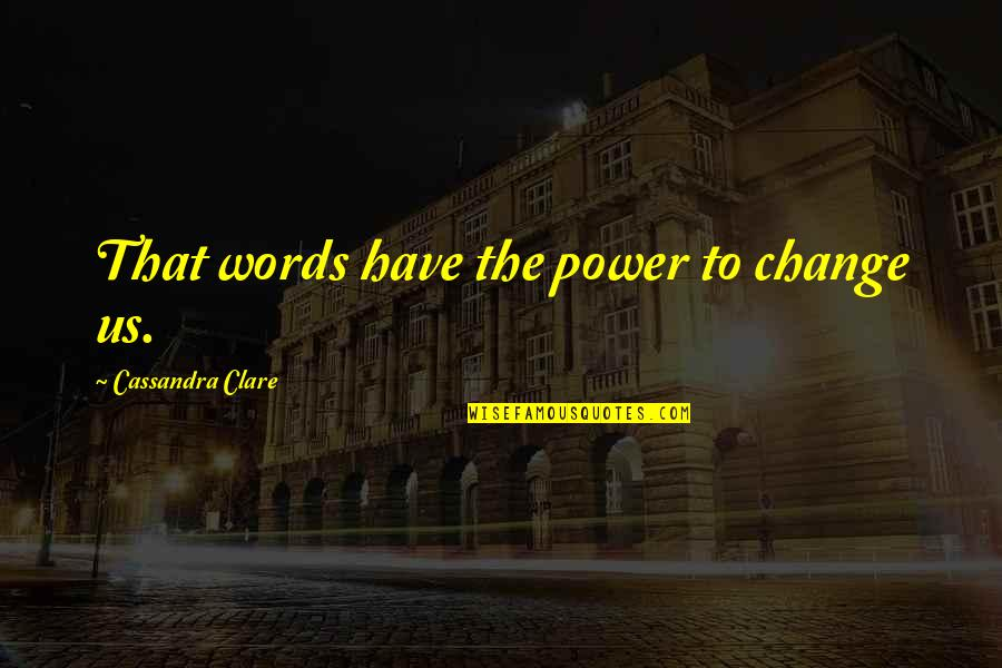 You Have The Power To Change Quotes By Cassandra Clare: That words have the power to change us.