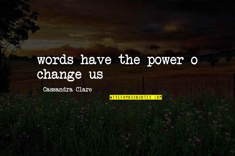 You Have The Power To Change Quotes By Cassandra Clare: words have the power o change us