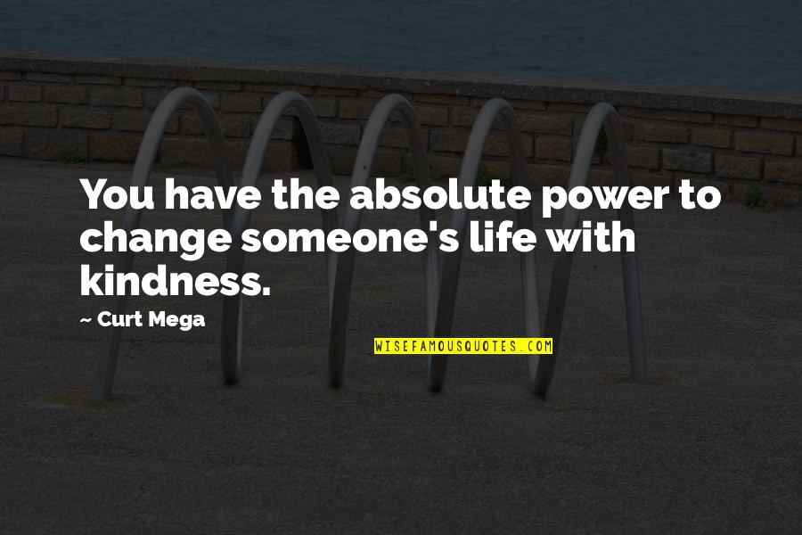 You Have The Power To Change Quotes By Curt Mega: You have the absolute power to change someone's