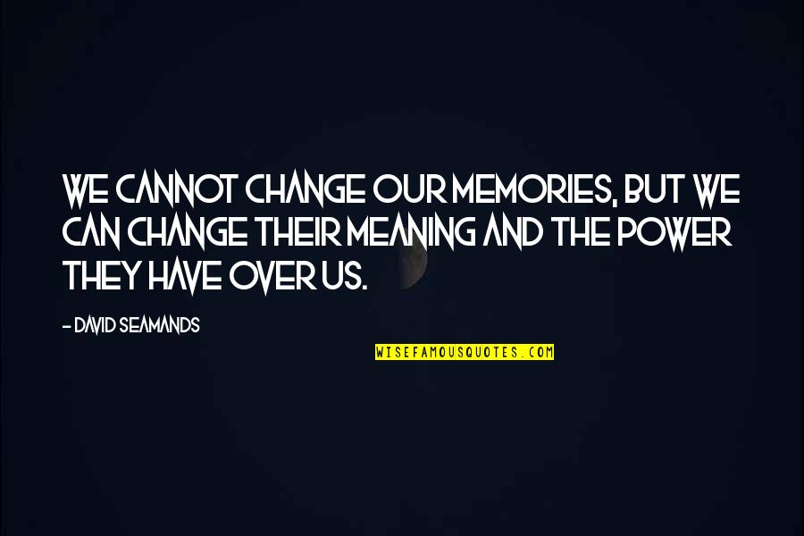 You Have The Power To Change Quotes By David Seamands: We cannot change our memories, but we can