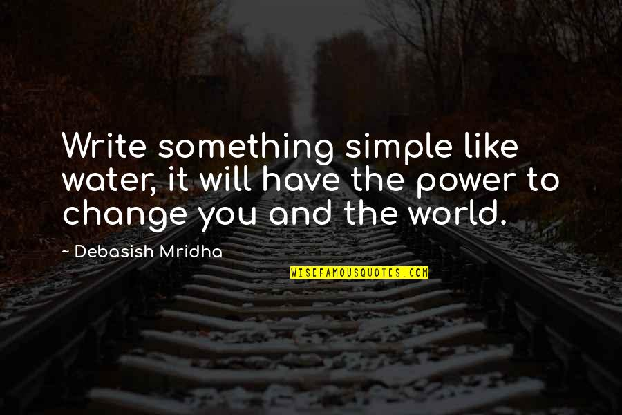 You Have The Power To Change Quotes By Debasish Mridha: Write something simple like water, it will have