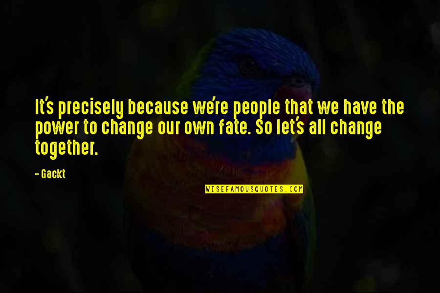 You Have The Power To Change Quotes By Gackt: It's precisely because we're people that we have