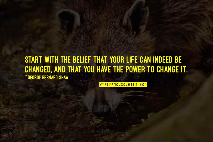 You Have The Power To Change Quotes By George Bernard Shaw: Start with the belief that your life can