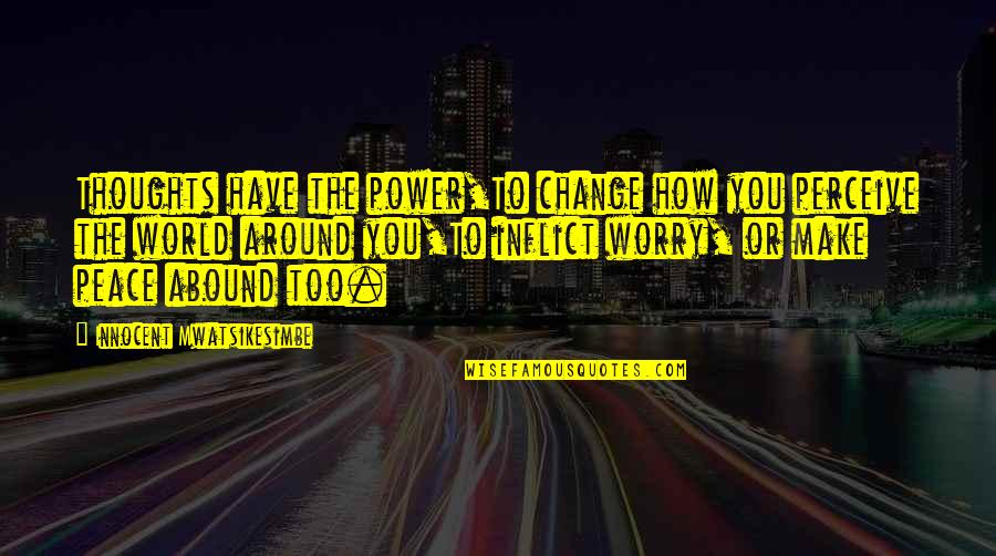 You Have The Power To Change Quotes By Innocent Mwatsikesimbe: Thoughts have the power,To change how you perceive