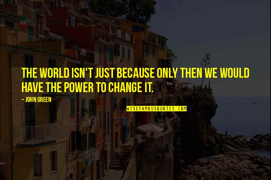You Have The Power To Change Quotes By John Green: The world isn't just because only then we