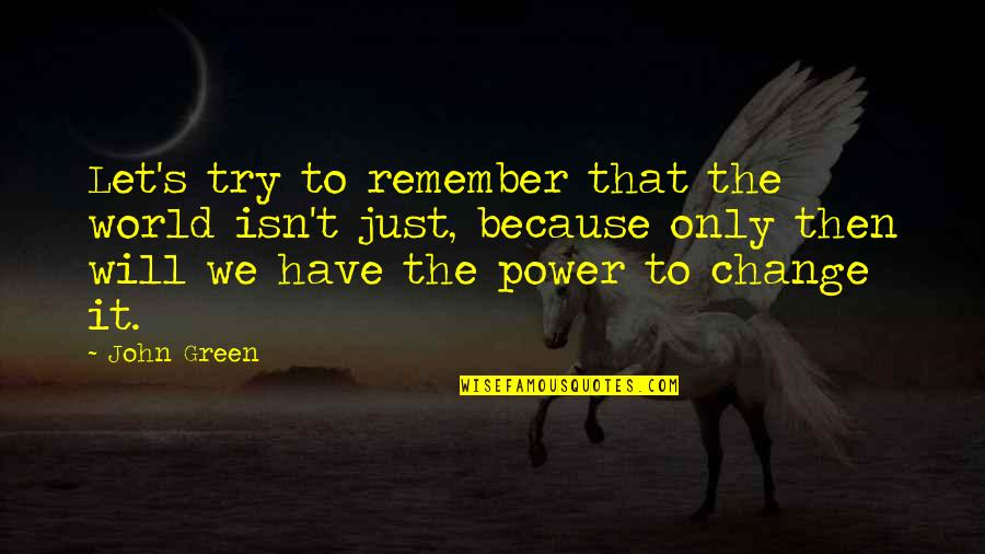 You Have The Power To Change Quotes By John Green: Let's try to remember that the world isn't