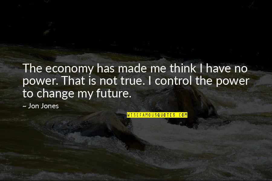 You Have The Power To Change Quotes By Jon Jones: The economy has made me think I have