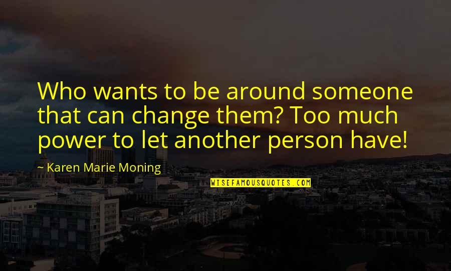 You Have The Power To Change Quotes By Karen Marie Moning: Who wants to be around someone that can