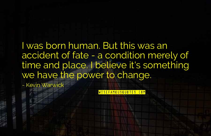 You Have The Power To Change Quotes By Kevin Warwick: I was born human. But this was an