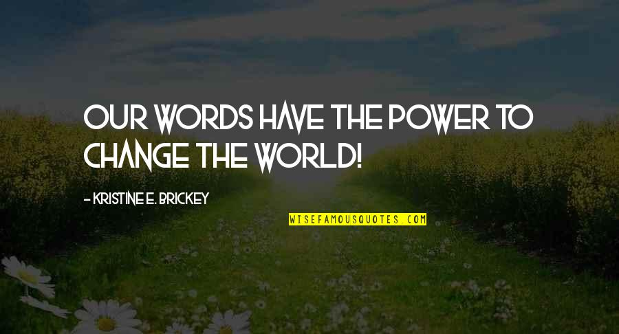 You Have The Power To Change Quotes By Kristine E. Brickey: Our words have the power to change the