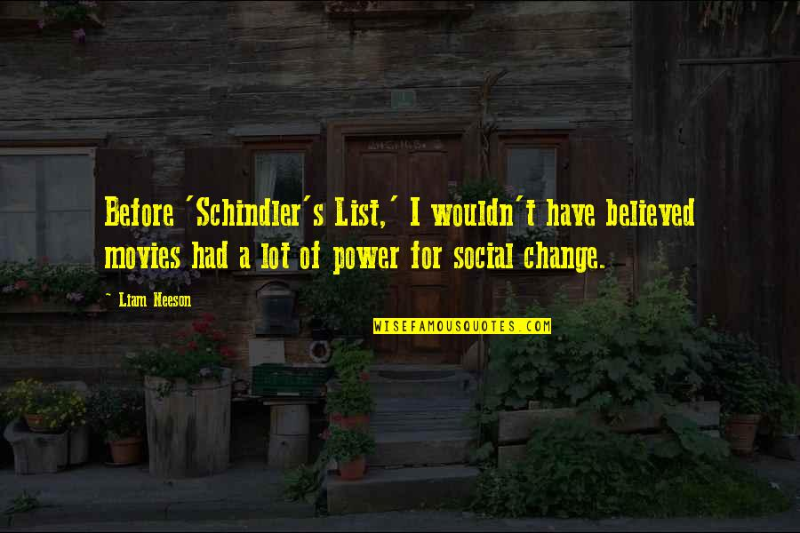 You Have The Power To Change Quotes By Liam Neeson: Before 'Schindler's List,' I wouldn't have believed movies