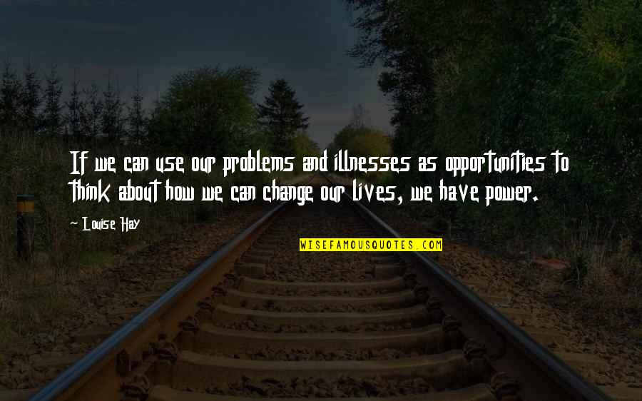 You Have The Power To Change Quotes By Louise Hay: If we can use our problems and illnesses