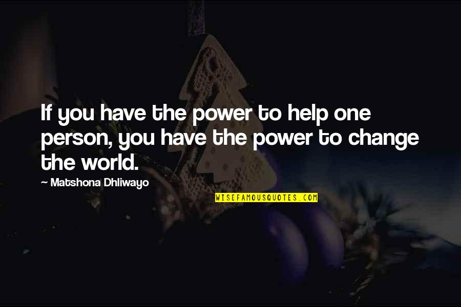 You Have The Power To Change Quotes By Matshona Dhliwayo: If you have the power to help one