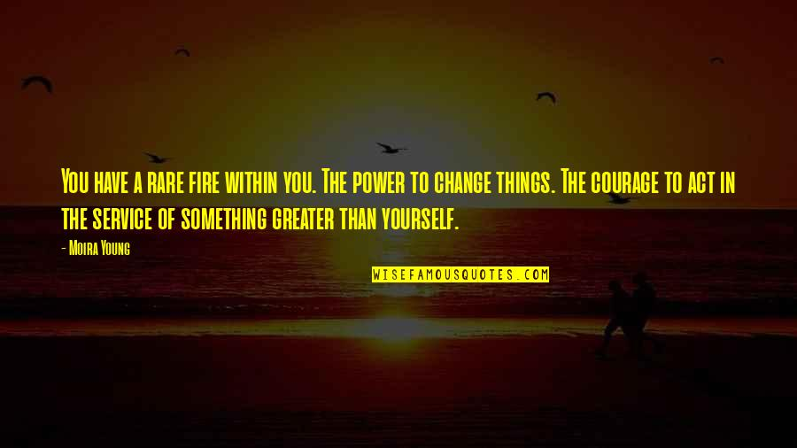 You Have The Power To Change Quotes By Moira Young: You have a rare fire within you. The