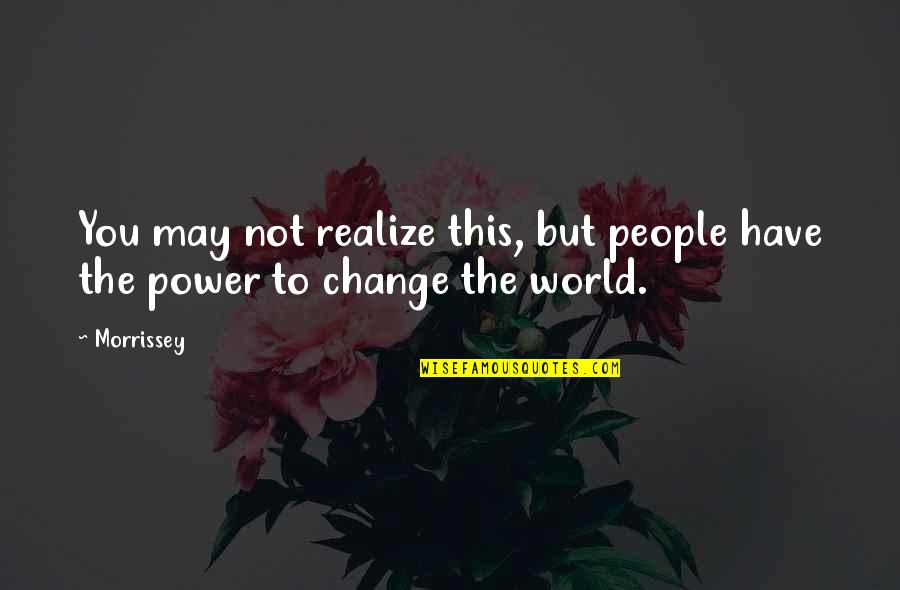 You Have The Power To Change Quotes By Morrissey: You may not realize this, but people have